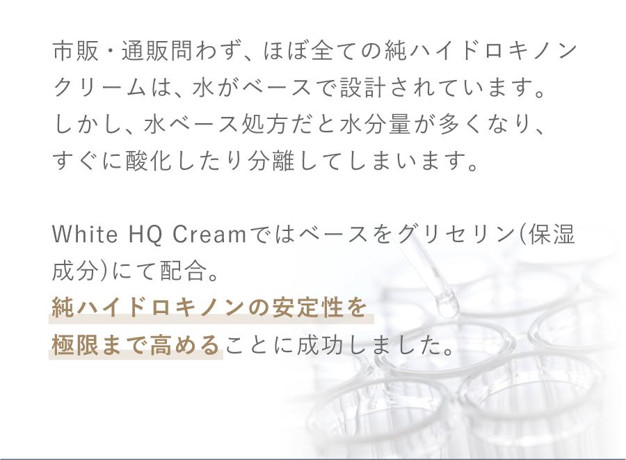White HQ Creamではベースをグリセリン(保湿成分)にで配合。 純ハイドロキノンの安定性を極限まで高めることに成功しました。